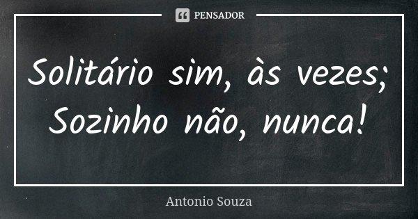 Solitário sim, às vezes; Sozinho não, nunca!... Frase de Antonio Souza.