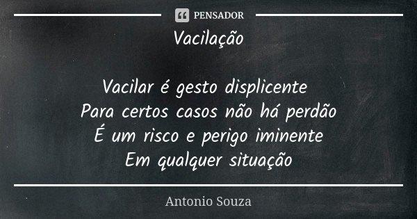 Vacilação Vacilar é gesto displicente Para certos casos não há perdão É um risco e perigo iminente Em qualquer situação... Frase de Antônio Souza.