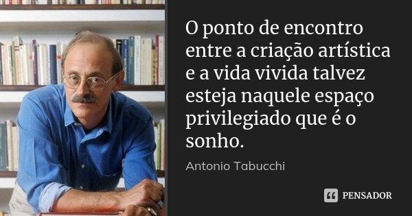 O ponto de encontro entre a criação artística e a vida vivida talvez esteja naquele espaço privilegiado que é o sonho.... Frase de Antonio Tabucchi.