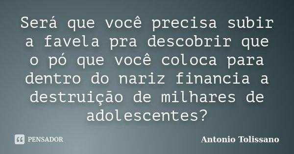 Será que você precisa subir a favela pra descobrir que o pó que você coloca para dentro do nariz financia a destruição de milhares de adolescentes?... Frase de Antonio Tolissano.