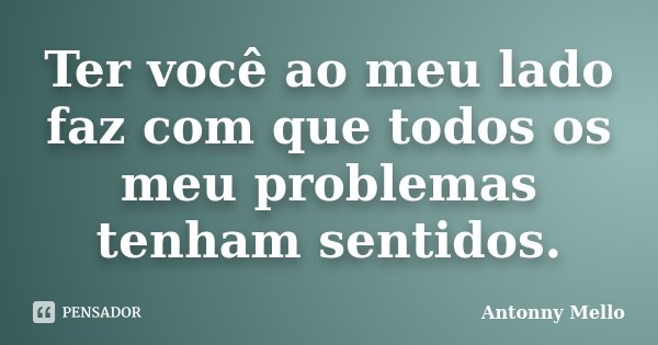 Ter você ao meu lado faz com que todos os meu problemas tenham sentidos.... Frase de Antonny Mello.