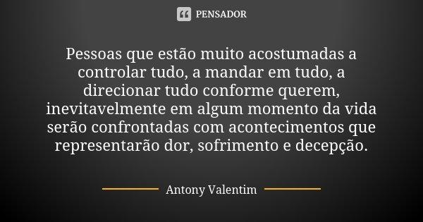 Pessoas que estão muito acostumadas a controlar tudo, a mandar em tudo, a direcionar tudo conforme querem, inevitavelmente em algum momento da vida serão confro... Frase de Antony Valentim.