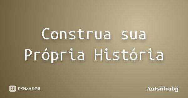 Construa sua Própria História... Frase de Antsiilvabjj.