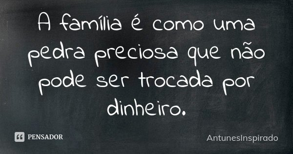 A família é como uma pedra preciosa que não pode ser trocada por dinheiro.... Frase de AntunesInspirado.