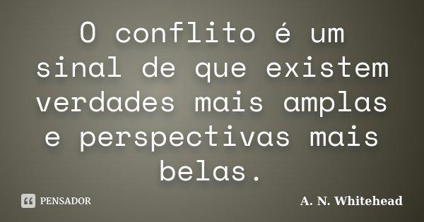 O conflito é um sinal de que existem verdades mais amplas e perspectivas mais belas.... Frase de A. N. Whitehead.