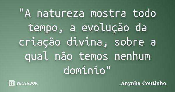 """""""A natureza mostra todo tempo, a evolução da criação divina, sobre a qual não temos nenhum domínio""""... Frase de Anynha Coutinho."""