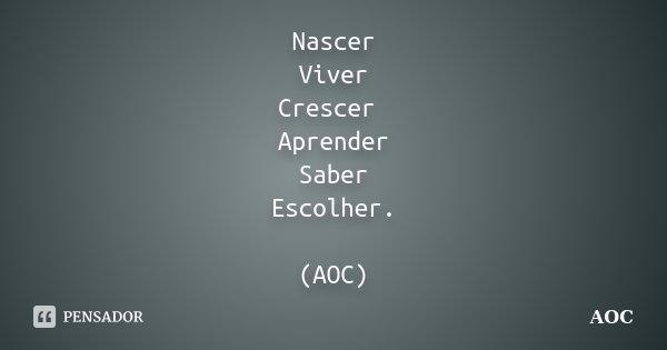 Nascer Viver Crescer Aprender Saber Escolher. (AOC)... Frase de AOC.