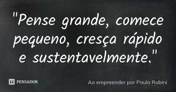 """Pense grande, comece pequeno, cresça rápido e sustentavelmente.""... Frase de Ao empreender por Paulo Rubini."