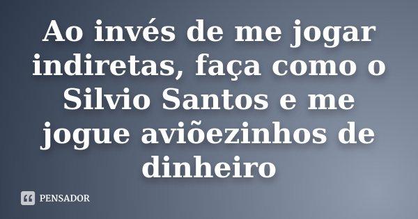 Ao Invés De Me Jogar Indiretas Faça Como O Silvio Santos E Me