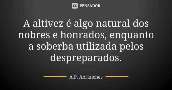 A altivez é algo natural dos nobres e honrados, enquanto a soberba utilizada pelos despreparados.... Frase de A.P.Abranches.
