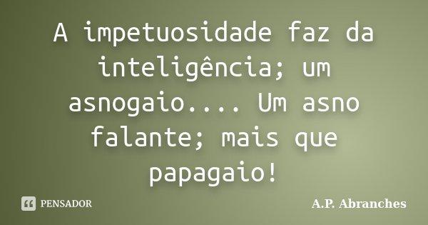 A impetuosidade faz da inteligência; um asnogaio.... Um asno falante; mais que papagaio!... Frase de A.P.Abranches.