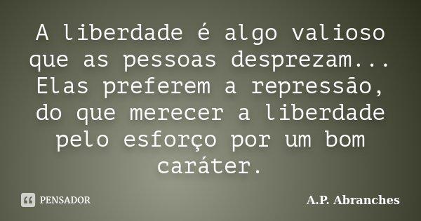 A liberdade é algo valioso que as pessoas desprezam... Elas preferem a repressão, do que merecer a liberdade pelo esforço por um bom caráter.... Frase de A.P. Abranches.