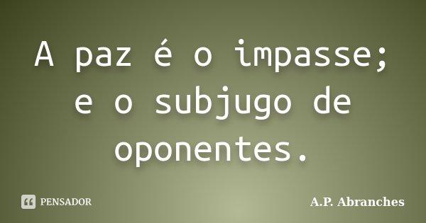 A paz é o impasse; e o subjugo de oponentes.... Frase de A.P.Abranches.
