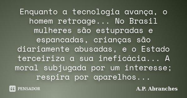 Enquanto a tecnologia avança, o homem retroage... No Brasil mulheres são estupradas e espancadas, crianças são diariamente abusadas, e o Estado terceiriza a sua... Frase de A.P. Abranches.