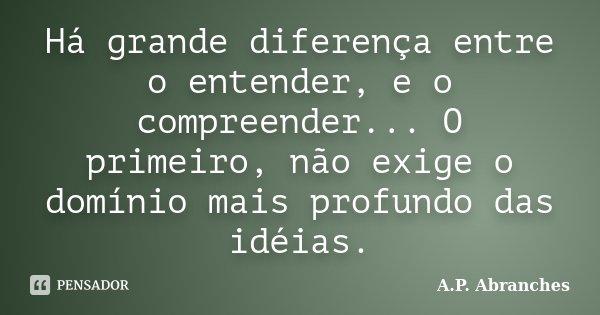 Há grande diferença entre o entender, e o compreender... O primeiro, não exige o domínio mais profundo das idéias.... Frase de A.P.Abranches.
