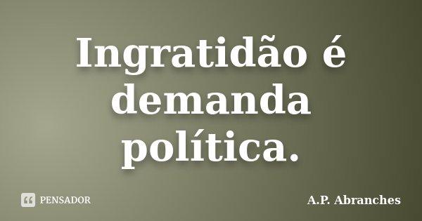 Ingratidão é demanda política.... Frase de A.P. Abranches.