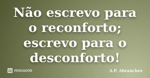 Não escrevo para o reconforto; escrevo para o desconforto!... Frase de A.P.Abranches.