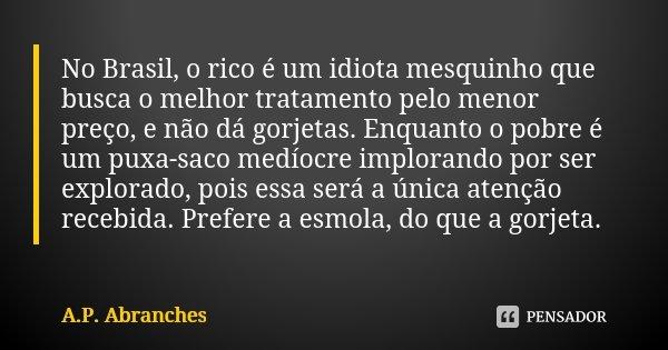 No Brasil, o rico é um idiota mesquinho que busca o melhor tratamento pelo menor preço, e não dá gorjetas. Enquanto o pobre é um puxa-saco medíocre implorando p... Frase de A.P.Abranches.