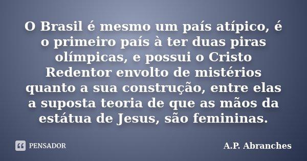 O Brasil é mesmo um país atípico, é o primeiro país à ter duas piras olímpicas, e possui o Cristo Redentor envolto de mistérios quanto a sua construção, entre e... Frase de A.P.Abranches.