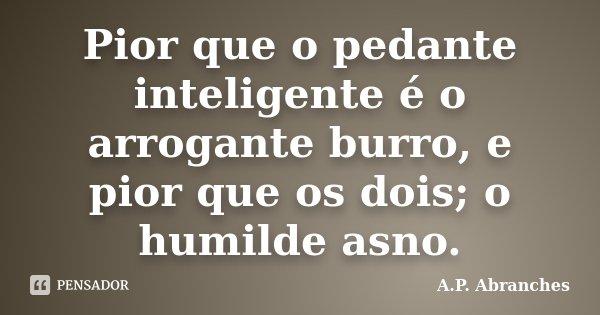 Pior que o pedante inteligente é o arrogante burro, e pior que os dois; o humilde asno.... Frase de A.P.Abranches.