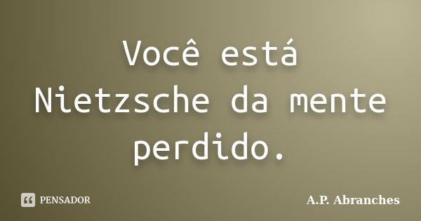 Você está Nietzsche da mente perdido.... Frase de A.P.Abranches.