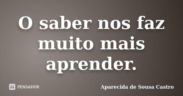 O saber nos faz muito mais aprender.... Frase de Aparecida de Sousa Castro.