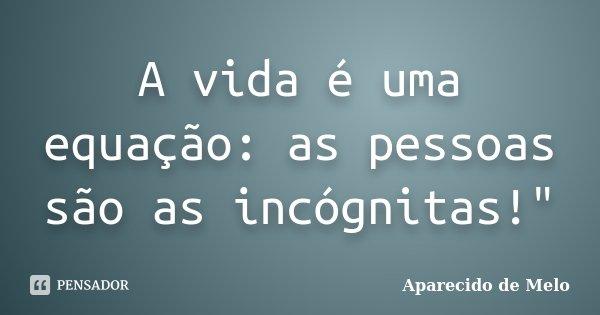 """A vida é uma equação: as pessoas são as incógnitas!""""... Frase de Aparecido de Melo."""