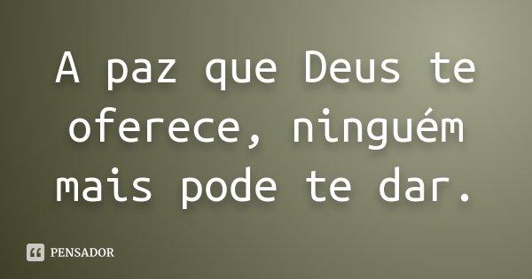 A paz que Deus te oferece, ninguém mais pode te dar.... Frase de Desconhecido.