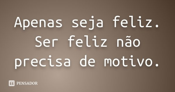 Apenas seja feliz. Ser feliz não precisa de motivo.... Frase de Desconhecido.