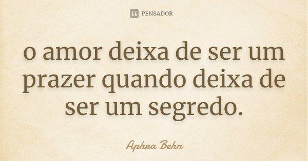 o amor deixa de ser um prazer quando deixa de ser um segredo.... Frase de Aphra Behn.