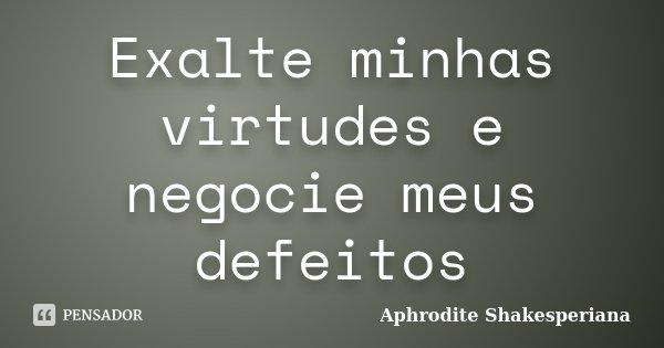 Exalte minhas virtudes e negocie meus defeitos... Frase de Aphrodite Shakesperiana.