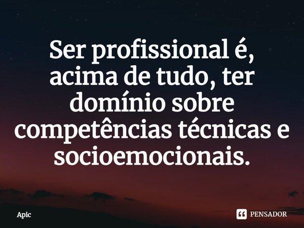 Ser profissional é, acima de tudo, ter domínio sobre competências técnicas e socioemocionais.... Frase de Apic.