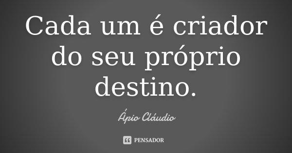 Cada um é criador do seu próprio destino.... Frase de Ápio Cláudio.