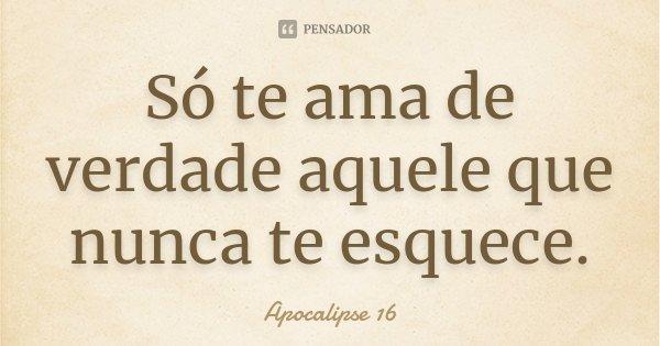 Só te ama de verdade aquele que nunca te esquece.... Frase de apocalipse 16.