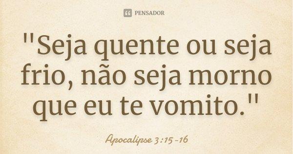 """""""Seja quente ou seja frio, não seja morno que eu te vomito.""""... Frase de Apocalipse 3:15-16."""