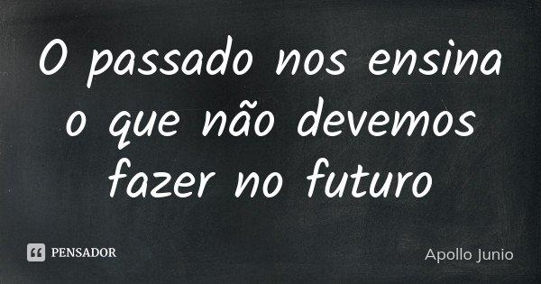 O passado nos ensina o que não devemos fazer no futuro... Frase de Apollo Junio.