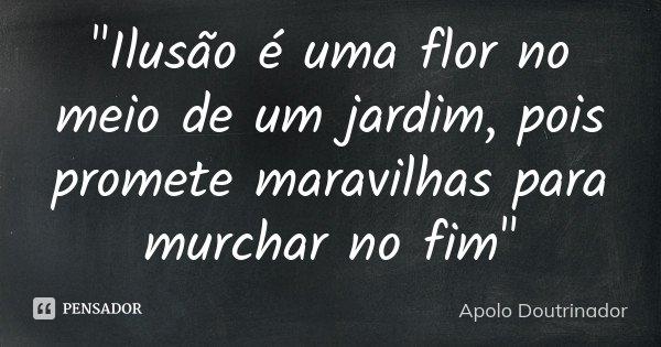"""""""Ilusão é uma flor no meio de um jardim, pois promete maravilhas para murchar no fim""""... Frase de Apolo Doutrinador."""