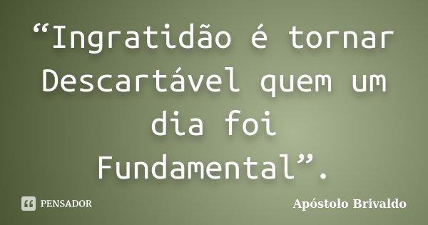 """""""Ingratidão é tornar Descartável quem um dia foi Fundamental"""".... Frase de Apóstolo Brivaldo."""