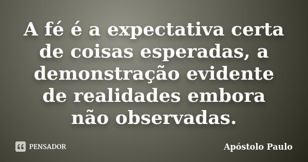 A fé é a expectativa certa de coisas esperadas, a demonstração evidente de realidades embora não observadas.... Frase de Apóstolo Paulo.