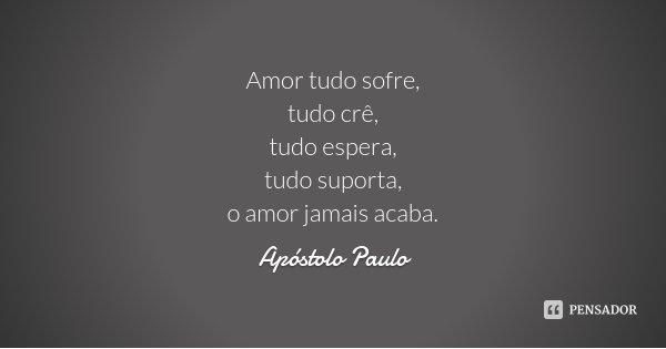 Amor tudo sofre, tudo crê, tudo espera, tudo suporta, o amor jamais acaba.... Frase de Apóstolo Paulo.