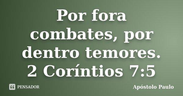 Por fora combates, por dentro temores. 2 Coríntios 7:5... Frase de Apóstolo Paulo.