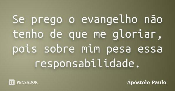 Se prego o evangelho não tenho de que me gloriar, pois sobre mim pesa essa responsabilidade.... Frase de Apóstolo Paulo.