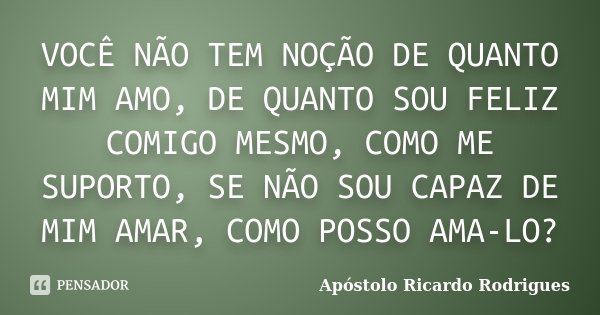 VOCÊ NÃO TEM NOÇÃO DE QUANTO MIM AMO, DE QUANTO SOU FELIZ COMIGO MESMO, COMO ME SUPORTO, SE NÃO SOU CAPAZ DE MIM AMAR, COMO POSSO AMA-LO?... Frase de Apóstolo Ricardo Rodrigues.