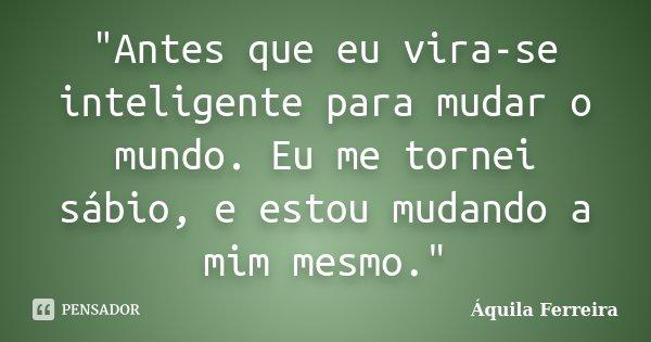 """""""Antes que eu vira-se inteligente para mudar o mundo. Eu me tornei sábio, e estou mudando a mim mesmo.""""... Frase de Áquila Ferreira."""
