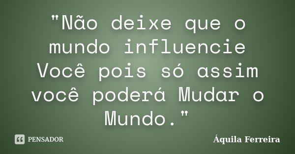 """""""Não deixe que o mundo influencie Você pois só assim você poderá Mudar o Mundo.""""... Frase de Áquila Ferreira."""