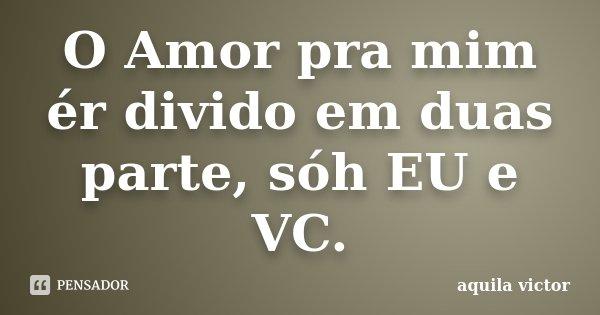O Amor pra mim ér divido em duas parte, sóh EU e VC.... Frase de Aquila Victor.