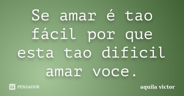 Se amar é tao fácil por que esta tao dificil amar voce.... Frase de aquila victor.