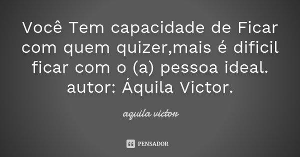 Você Tem capacidade de Ficar com quem quizer,mais é dificil ficar com o (a) pessoa ideal. autor: Áquila Victor.... Frase de Aquila Victor.