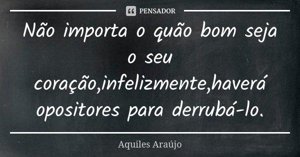 Não importa o quão bom seja o seu coração,infelizmente,haverá opositores para derrubá-lo.... Frase de Aquiles Araújo.