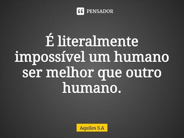 É literalmente impossível um humano ser melhor que outro humano.... Frase de Aquiles S.A.